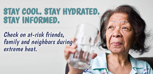 stay cool, stay hydrated, stay informed. check on at-risk friends, family and neighbors during extreme heat