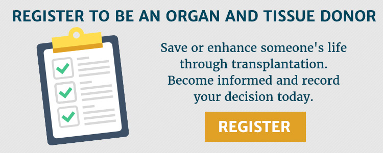 Register to be an organ and tissue donor. Save or enhance someone's life through transplantation. Become informed and record your decision today.
